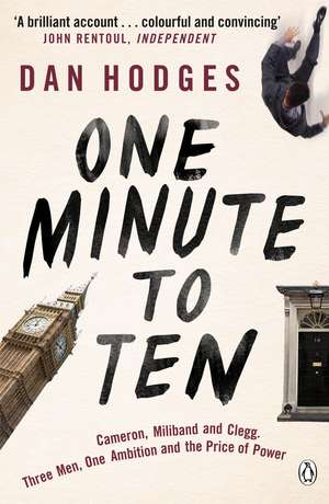 One Minute To Ten: Cameron, Miliband and Clegg. Three Men, One Ambition and the Price of Power de Dan Hodges