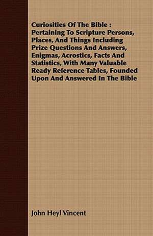 Curiosities of the Bible:  Pertaining to Scripture Persons, Places, and Things Including Prize Questions and Answers, Enigmas, Acrostics, Facts a de John Heyl Vincent