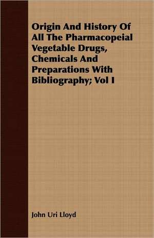 Origin and History of All the Pharmacopeial Vegetable Drugs, Chemicals and Preparations with Bibliography; Vol I