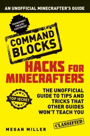 Hacks for Minecrafters: Command Blocks: An Unofficial Minecrafters Guide de Megan Miller