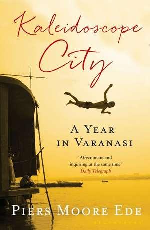 Kaleidoscope City: A Year in Varanasi de Piers Moore Ede