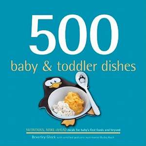 500 Baby & Toddler Dishes:  Nutritious Make-Ahead Meals for Baby's First Foods and Beyond de Beverly Glock