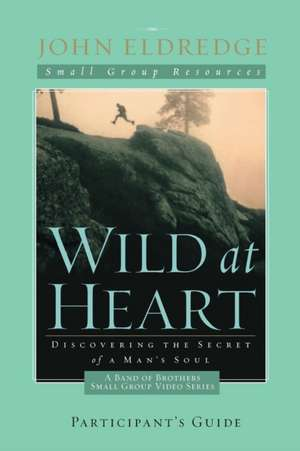 Wild at Heart: A Band of Brothers Small Group Participant's Guide de John Eldredge