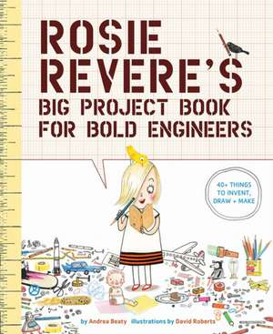 Rosie Revere's Big Project Book for Bold Engineers de Andrea Beaty