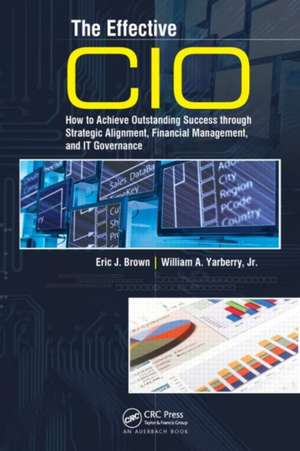 The Effective CIO:  How to Achieve Outstanding Success Through Strategic Alignment, Financial Management, and It Governance de Eric J. Brown