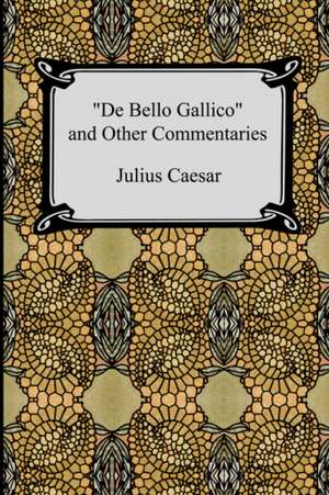 de Bello Gallico and Other Commentaries (the War Commentaries of Julius Caesar:  The War in Gaul and the Civil War) de Julius Caesar