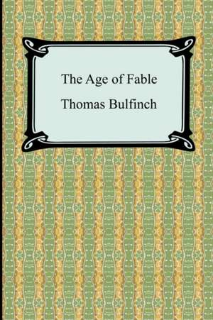 The Age of Fable, or Stories of Gods and Heroes de Thomas Bulfinch