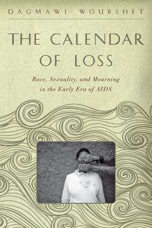 The Calendar of Loss – Race, Sexuality, and Mourning in the Early Era of AIDS de Dagmawi Woubshet