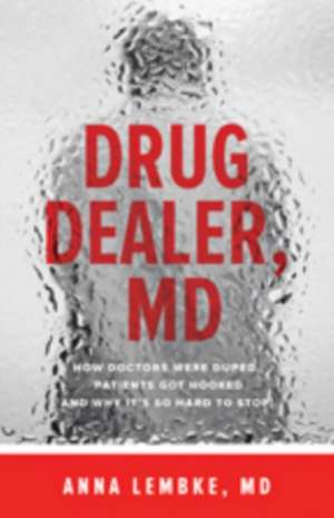 Drug Dealer, MD – How Doctors Were Duped, Patients Got Hooked, and Why It′s So Hard to Stop