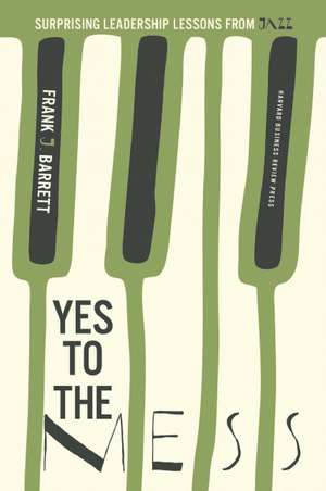 Yes to the Mess: Surprising Leadership Lessons from Jazz de Frank J. Barrett