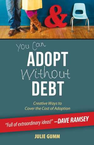 You Can Adopt Without Debt:  Creative Ways to Cover the Cost of Adoption de Julie Gumm