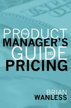 The Product Manager's Guide to Pricing de W. Brian Wanless