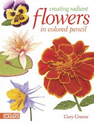 Creating Radiant Flowers in Colored Pencil:  A Clear & Easy Guide to Successful Portrait Drawing de Gary Greene