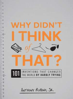 Why Didn't I Think of That?: 101 Inventions that Changed the World by Hardly Trying de Anthony Rubino, Jr.