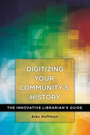 Digitizing Your Community's History:  The Innovative Librarian's Guide de Alex Hoffman
