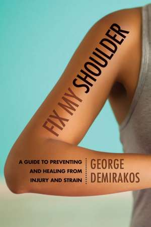 Fix My Shoulder: A Guide to Preventing and Healing from Injury and Strain de George Demirakos