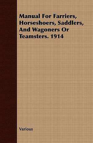 Manual for Farriers, Horseshoers, Saddlers, and Wagoners or Teamsters. 1914 de various