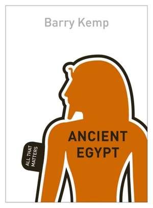 Ancient Egypt:  All That Matters de Barry Kemp