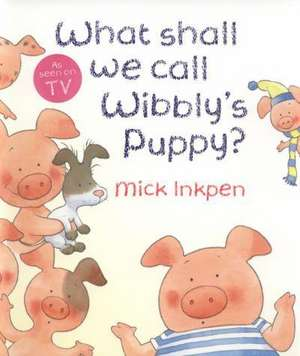 Wibbly Pig: What Shall We Call Wibbly's Puppy? de Mick Inkpen