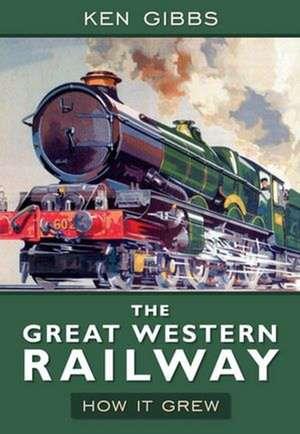 The Great Western Railway:  How It Grew de Ken Gibbs