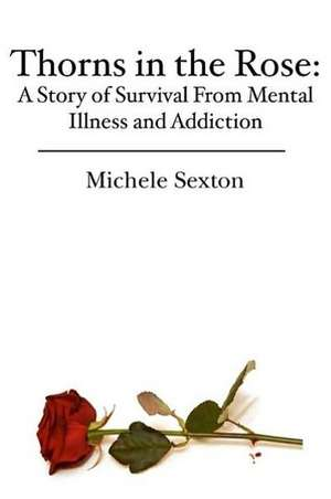 Thorns in the Rose:  A Story of Survival from Mental Illness and Addiction de Michele Sexton