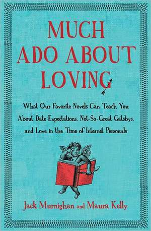 Much Ado about Loving:  What Our Favorite Novels Can Teach You about Date Expectations, Not So-Great Gatsbys, and Love in the Time of Internet de Jack Murnighan