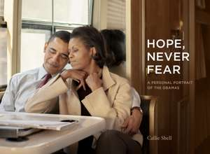 Hope, Never Fear: A Personal Portrait of the Obamas de Callie Shell