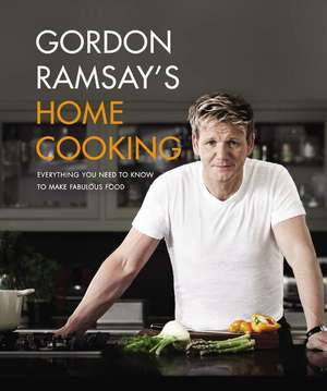 Gordon Ramsay's Home Cooking: Everything You Need to Know to Make Fabulous Food de Gordon Ramsay
