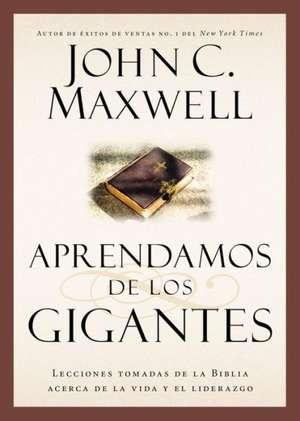 Aprendamos de los Gigantes: Lecciones Tomadas de la Biblia Acerca de la Vida y el Liderazgo de John C. Maxwell