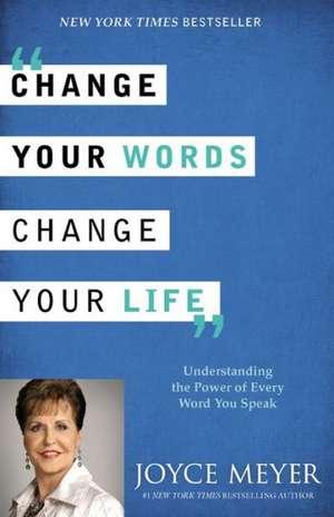 Change Your Words, Change Your Life: Understanding the Power of Every Word You Speak de Joyce Meyer