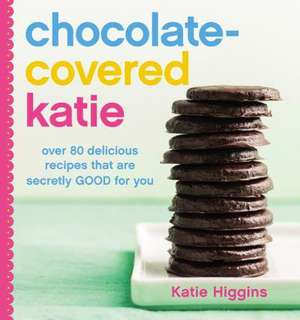 Chocolate-Covered Katie: Over 80 Delicious Recipes That Are Secretly Good for You de Katie Higgins