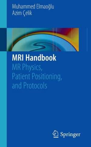 MRI Handbook: MR Physics, Patient Positioning, and Protocols de Muhammed Elmaoğlu