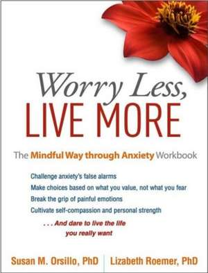Worry Less, Live More:  The Mindful Way Through Anxiety Workbook de Susan M. Orsillo