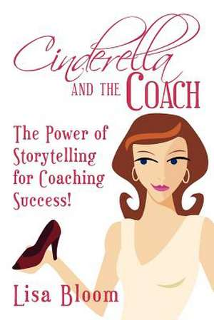 Cinderella and the Coach - The Power of Storytelling for Coaching Success! de Lisa Bloom