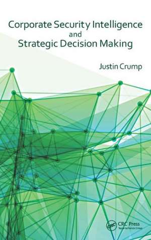 Corporate Security Intelligence and Strategic Decision Making:  Modeling, Analysis, and Robust Design Methods de Justin Crump