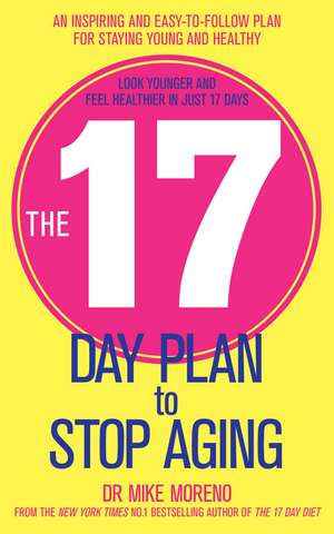 The 17 Day Plan to Stop Aging: A Step by Step Guide to Living 100 Happy, Healthy Years de Dr Mike Moreno
