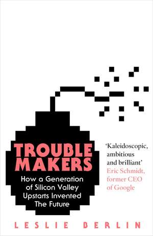 Troublemakers: How a Generation of Silicon Valley Upstarts Invented the Future de Leslie Berlin