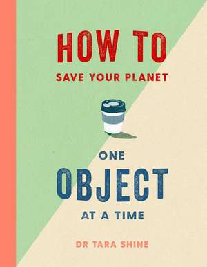 How to Save Your Planet One Object at a Time de Tara Shine