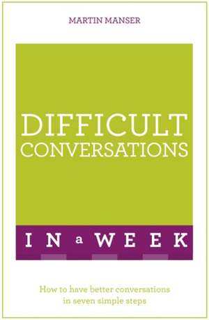 Difficult Conversations in a Week: How to Have Better Conversations in Seven Simple Steps de Martin Manser