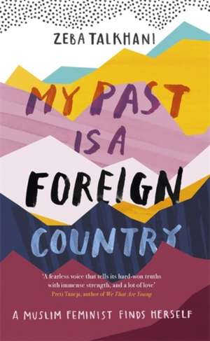 My Past Is a Foreign Country: A Muslim feminist finds herself de Zeba Talkhani