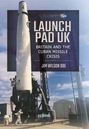 Launch Pad UK: Britain and the Cuban Missile Crisis de Jim Wilson