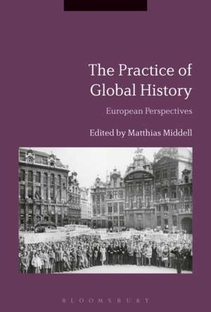 The Practice of Global History: European Perspectives de Matthias Middell