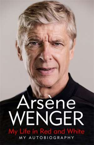 My Life in Red and White de Arsene Wenger