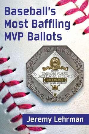 Baseball's MVP Mysteries:  Baffling Ballots and What They Tell Us de Jeremy Lehrman
