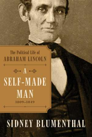 A Self-Made Man: The Political Life of Abraham Lincoln Vol. I, 1809–1849 de Sidney Blumenthal