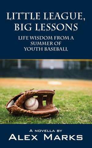 Little League, Big Lessons:  Life Wisdom from a Summer of Youth Baseball de Alex Marks