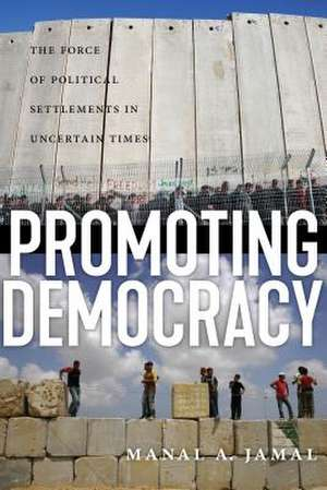 Promoting Democracy: The Force of Political Settlements in Uncertain Times de Manal A. Jamal