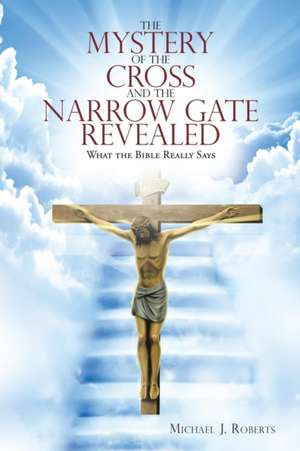 Mystery of the Cross and the Narrow Gate Revealed de Dr Michael JDr (San Diego State University) Roberts