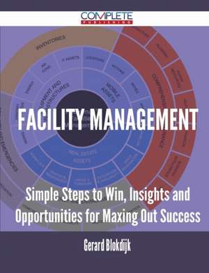 Facility Management - Simple Steps to Win, Insights and Opportunities for Maxing Out Success de Gerard Blokdijk