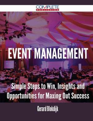 Event Management - Simple Steps to Win, Insights and Opportunities for Maxing Out Success de Gerard Blokdijk